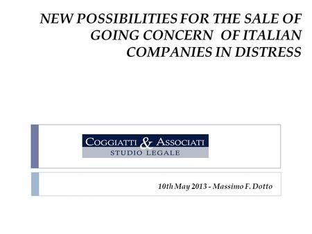 NEW POSSIBILITIES FOR THE SALE OF GOING CONCERN OF ITALIAN COMPANIES IN DISTRESS 10th May 2013 - Massimo F. Dotto.