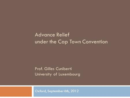 Advance Relief under the Cap Town Convention Prof. Gilles Cuniberti University of Luxembourg Oxford, September 6th, 2012.