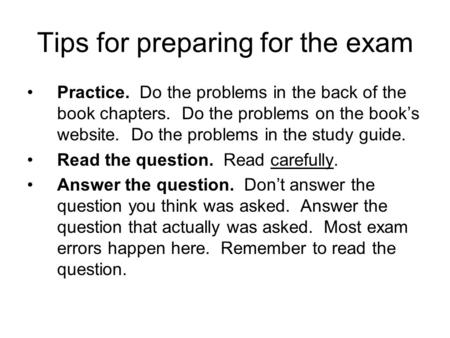 Tips for preparing for the exam Practice. Do the problems in the back of the book chapters. Do the problems on the book's website. Do the problems in the.