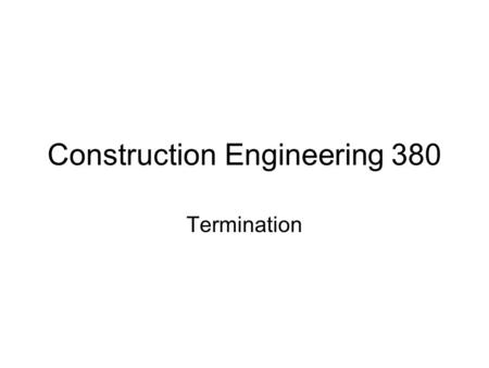 Construction Engineering 380 Termination. Termination for breach was covered in depth earlier Can also have termination for convenience by owner –Owner.