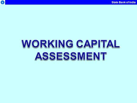State Bank of India. WORKING CAPITAL WC Assessment is outcome of two variables: The volume of activity – Production & Sales Required level of current.