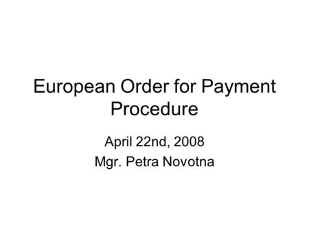 European Order for Payment Procedure April 22nd, 2008 Mgr. Petra Novotna.