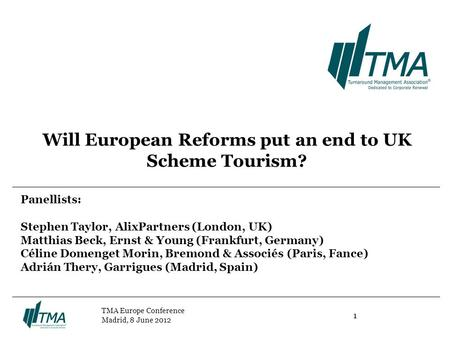1 TMA Europe Conference Madrid, 8 June 2012 Will European Reforms put an end to UK Scheme Tourism? Panellists: Stephen Taylor, AlixPartners (London, UK)