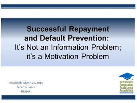 Successful Repayment and Default Prevention: It's Not an Information Problem; it's a Motivation Problem Presented: March 26, 2014 Rebecca Isaacs NMEAF.