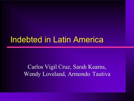 Indebted in Latin America Carlos Vigil Cruz, Sarah Kearns, Wendy Loveland, Armondo Tautiva.