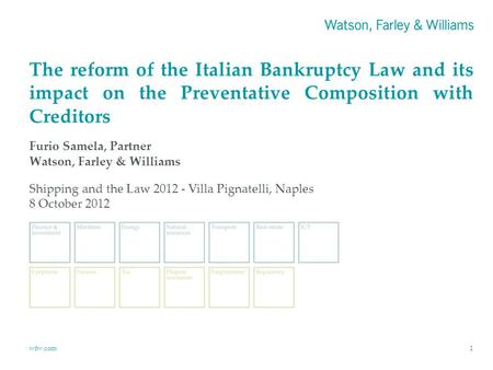 Wfw.com1 The reform of the Italian Bankruptcy Law and its impact on the Preventative Composition with Creditors Furio Samela, Partner Watson, Farley &
