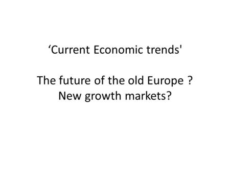 'Current Economic trends' The future of the old Europe ? New growth markets?