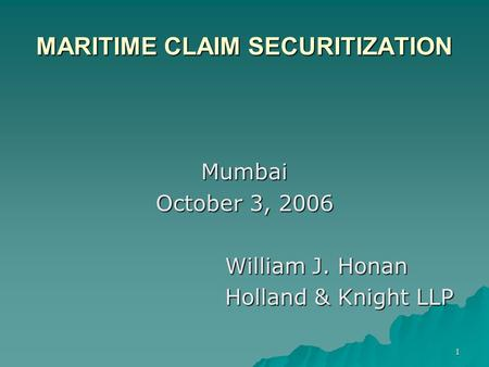 1 MARITIME CLAIM SECURITIZATION Mumbai October 3, 2006 William J. Honan Holland & Knight LLP.