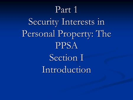 Part 1 Security Interests in Personal Property: The PPSA Section I Introduction.