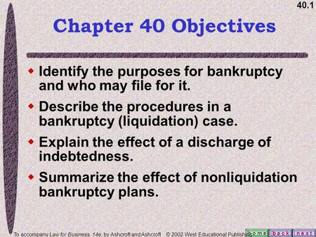 40.1 b a c kn e x t h o m e  Identify the purposes for bankruptcy and who may file for it.  Describe the procedures in a bankruptcy (liquidation) case.