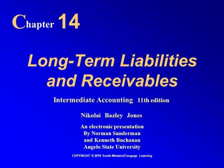 Long-Term Liabilities and Receivables C hapter 14 COPYRIGHT © 2010 South-Western/Cengage Learning Intermediate Accounting 11th edition Nikolai Bazley Jones.