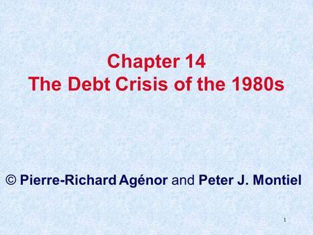 1 Chapter 14 The Debt Crisis of the 1980s © Pierre-Richard Agénor and Peter J. Montiel.