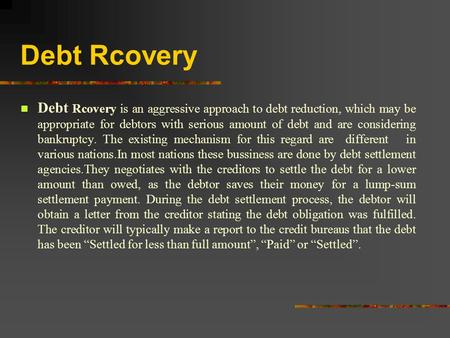 Debt Rcovery Debt Rcovery is an aggressive approach to debt reduction, which may be appropriate for debtors with serious amount of debt and are considering.