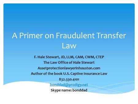 A Primer on Fraudulent Transfer Law F. Hale Stewart, JD, LLM, CAM, CWM, CTEP The Law Office of Hale Stewart Assetprotectionlawyerinhouston.com Author of.