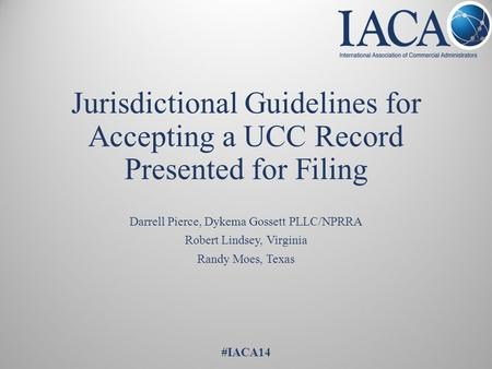 Jurisdictional Guidelines for Accepting a UCC Record Presented for Filing Darrell Pierce, Dykema Gossett PLLC/NPRRA Robert Lindsey, Virginia Randy Moes,