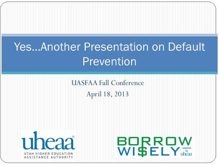 UASFAA Fall Conference April 18, 2013 Yes…Another Presentation on Default Prevention.