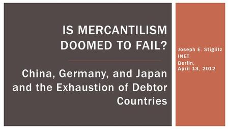 Joseph E. Stiglitz INET Berlin, April 13, 2012 IS MERCANTILISM DOOMED TO FAIL? China, Germany, and Japan and the Exhaustion of Debtor Countries.