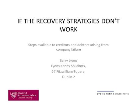 IF THE RECOVERY STRATEGIES DON'T WORK Steps available to creditors and debtors arising from company failure Barry Lyons Lyons Kenny Solicitors, 57 Fitzwilliam.