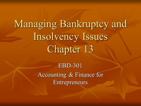 Managing Bankruptcy and Insolvency Issues Chapter 13 EBD-301 Accounting & Finance for Entrepreneurs.