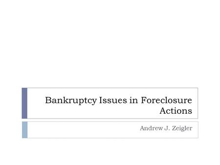 Bankruptcy Issues in Foreclosure Actions Andrew J. Zeigler.