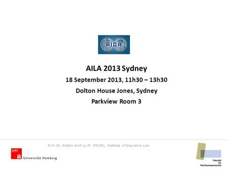 AILA 2013 Sydney 18 September 2013, 11h30 – 13h30 Dolton House Jones, Sydney Parkview Room 3 Prof. Dr. Robert Koch LL.M. (McGill), Institute of Insurance.