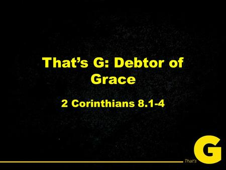 That's G: Debtor of Grace 2 Corinthians 8.1-4. You will never be able to change unless you shift your thinking from what you'll lose to what you'll gain.