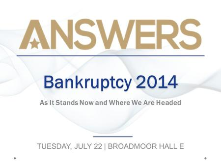 Bankruptcy 2014 As It Stands Now and Where We Are Headed TUESDAY, JULY 22 | BROADMOOR HALL E.