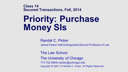 Class 14 Secured Transactions, Fall, 2014 Priority: Purchase Money SIs Randal C. Picker James Parker Hall Distinguished Service Professor of Law The Law.