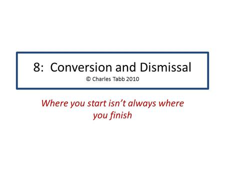 8: Conversion and Dismissal © Charles Tabb 2010 Where you start isn't always where you finish.