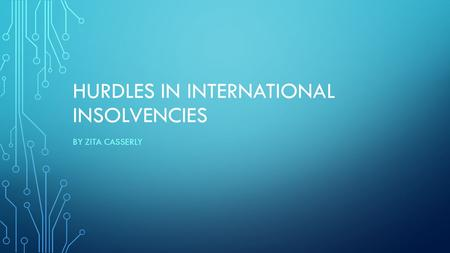 HURDLES IN INTERNATIONAL INSOLVENCIES BY ZITA CASSERLY.