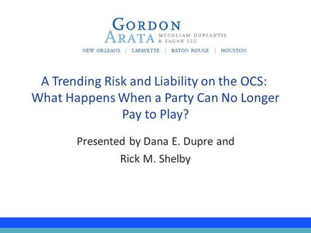 Presented by Dana E. Dupre and Rick M. Shelby A Trending Risk and Liability on the OCS: What Happens When a Party Can No Longer Pay to Play?