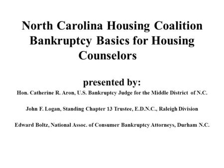 North Carolina Housing Coalition Bankruptcy Basics for Housing Counselors presented by: Hon. Catherine R. Aron, U.S. Bankruptcy Judge for the Middle District.