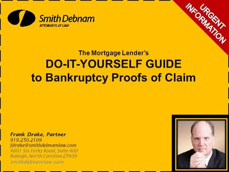 The Mortgage Lender's DO-IT-YOURSELF GUIDE to Bankruptcy Proofs of Claim Frank Drake, Partner 919.250.2109 4601 Six Forks Road,