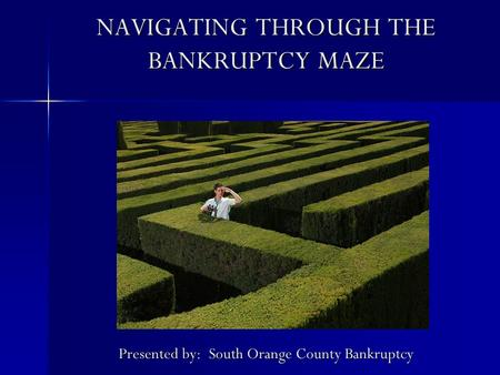 NAVIGATING THROUGH THE BANKRUPTCY MAZE Presented by: South Orange County Bankruptcy.
