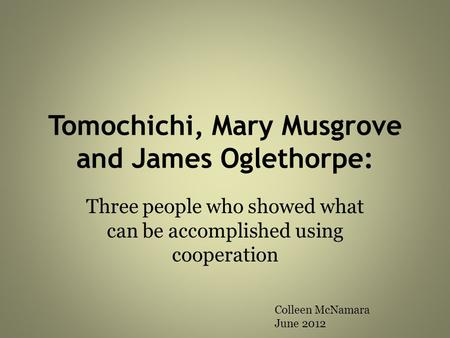 Tomochichi, Mary Musgrove and James Oglethorpe: Three people who showed what can be accomplished using cooperation Colleen McNamara June 2012.