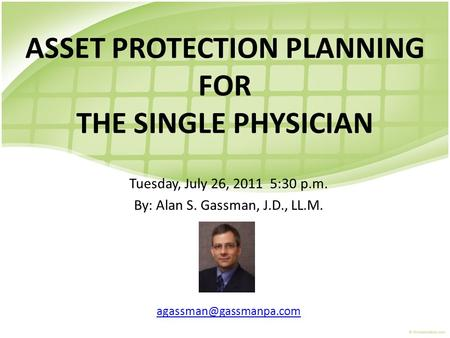ASSET PROTECTION PLANNING FOR THE SINGLE PHYSICIAN Tuesday, July 26, 2011 5:30 p.m. By: Alan S. Gassman, J.D., LL.M.