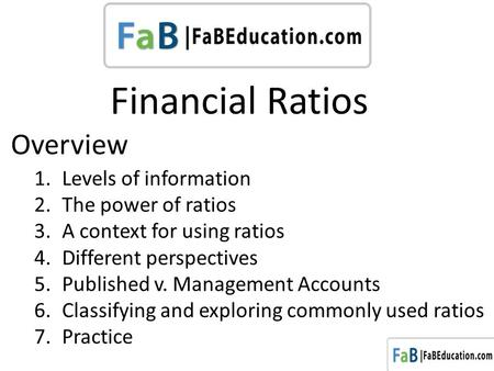 Financial Ratios 1.Levels of information 2.The power of ratios 3.A context for using ratios 4.Different perspectives 5.Published v. Management Accounts.