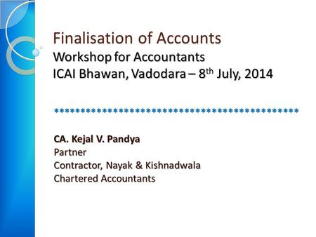 Finalisation of Accounts Workshop for Accountants ICAI Bhawan, Vadodara – 8 th July, 2014 ********************************************* CA. Kejal V. Pandya.