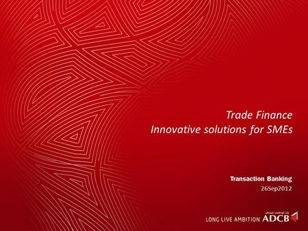 Trade Finance Innovative solutions for SMEs Transaction Banking 26Sep2012.