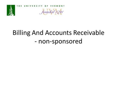 Billing And Accounts Receivable - non-sponsored. Agenda Overview of A/R at UVM Definitions Responsibilities Bill Creation Monthly Processes Payments Customer.