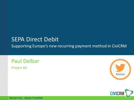 PROJECT 60 – MAKE IT HAPPEN SEPA Direct Debit Supporting Europe's new recurring payment method in CiviCRM Paul Delbar Project 60.