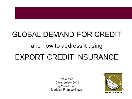 GLOBAL DEMAND FOR CREDIT and how to address it using EXPORT CREDIT INSURANCE Presented 12 November 2014 by Mabel Luen Meridian Finance Group.