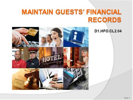 D1.HFO.CL2.04 Slide 1. Introduction Maintain guests' financial records:  Classroom schedule  Trainer contact details  Assessments  Resources: Calculator,