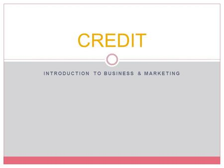 INTRODUCTION TO BUSINESS & MARKETING CREDIT. Objectives Compare the types of consumer credit. Describe the advantages and disadvantages of using credit.