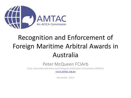 Recognition and Enforcement of Foreign Maritime Arbitral Awards in Australia Peter McQueen FCIArb Chair, Australian Maritime and Transport Arbitration.