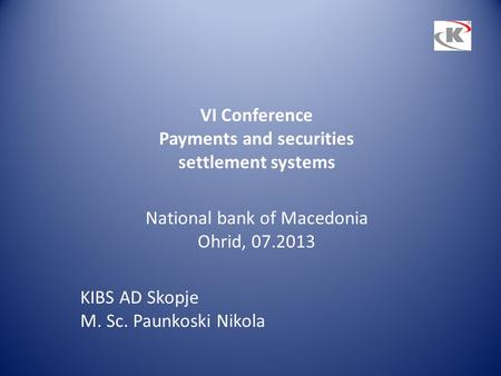 VI Conference Payments and securities settlement systems National bank of Macedonia Ohrid, 07.2013 KIBS AD Skopje M. Sc. Paunkoski Nikola.