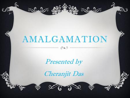 AMALGAMATION Presented by Cheranjit Das. DEFINITION  When two or more companies are combined into one by way of merger or taking over by the other, it.