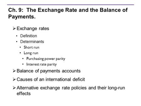 Ch. 9: The Exchange Rate and the Balance of Payments.  Exchange rates Definition Determinants Short run Long run Purchasing power parity Interest rate.