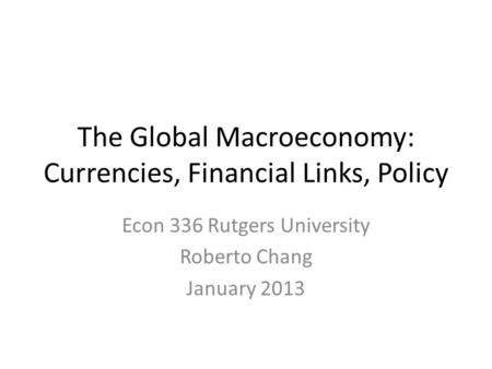 The Global Macroeconomy: Currencies, Financial Links, Policy Econ 336 Rutgers University Roberto Chang January 2013.
