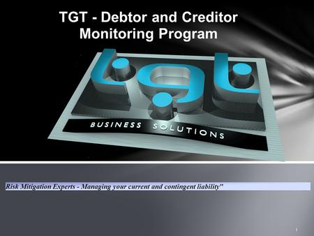 TGT - Debtor and Creditor Monitoring Program Risk Mitigation Experts - Managing your current and contingent liability 1.